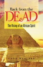 Back from the Dead : The Rising of an African Spirit - Knox Mahlaba