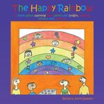 The Happy Rainbow : A book about painting your world with bright, positive colors and pictures - Barbara Anne Syassen-Beer