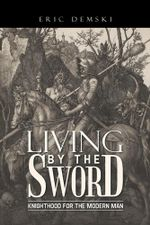 Living by the Sword : Knighthood for the Modern Man - Eric Demski