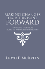 Making Changes from This Point Forward : Minimizing Individual, Domestic and World Imperilment - Lloyd E. McIlveen