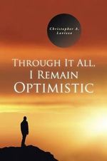 Through It All, I Remain Optimistic - Christopher a Lavizzo