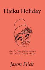 Haiku Holiday : How to Have Haiku Parties and Write Great Haikus - Jason Flick