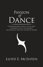 Passion of Dance : Comprehensive views of the past, guidance with the present and insight for the future of dance - Lloyd E. McIlveen