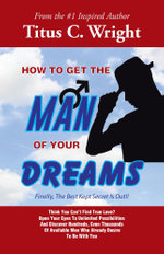 HOW TO GET THE MAN OF YOUR DREAMS : Finally, The Best Kept Secret Is Out!! - Titus C. Wright