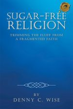 Sugar-Free Religion : Trimming the Fluff from a Fragmented Faith - Denny C. Wise