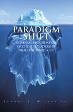 PARADIGM SHIFT : BUILDING A FOUNDATION OF CHURCH LEADERSHIP FROM THE INSIDE OUT - Johnny M. Wilson Jr.
