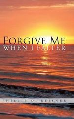 Forgive Me When I Falter - Phillip D Reisner