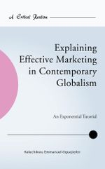 Explaining Effective Marketing in Contemporary Globalism : An Exponential Tutorial - Kelechikwu Emmanuel Oguejiofor