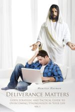 Deliverance Matters : God's Strategic and Tactical Guide to Overcoming Strongholds in Your Life - Maurice Harmon