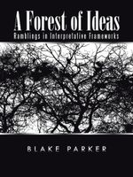 A Forest of Ideas : Ramblings in Interpretative Frameworks - BLAKE PARKER