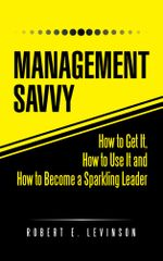 Management Savvy : How to Get It, How to Use It and How to Become a Sparkling Leader - Robert E. Levinson