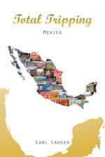 Total Tripping : Mexico - Carl Lahser
