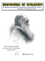 Boundaries of Evolution : What Would Darwin Think Now about DNA, the Big Bang, and Finite Time? - Theodore R. Johnstone M. D.