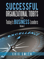 Successful Organizational Tidbits for Today's Business Leaders : Volume I - Eric Smith