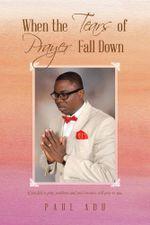 When the Tears of Prayer Fall Down - Paul Adu