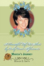 A Beautiful Life Cut Short by Early Onset Alzheimer's : Marcia's Journey - Denver D. Smith