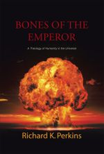 Bones of the Emperor : A Theology of Humanity in the Universe - Richard K. Perkins