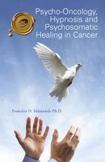 Psycho-Oncology, Hypnosis and Psychosomatic Healing in Cancer - Francisco O. Valenzuela Ph.D.