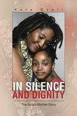 In Silence and Dignity : The Single Mother Story - Kate Okoli
