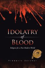 Idolatry of Blood : Religion for a Post-Modern World - Frédéric Zûrcher