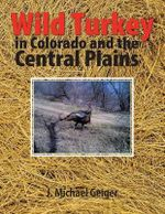 Wild Turkey in Colorado and the Central Plains : Colorado and Surrounding States - J Michael Geiger