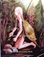 Where Fairies Are : Poem and Paintings - Ph.D., Laurel Lorraine Lancer