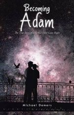 Becoming Adam : The True Story of a Perfect Love Gone Right Book 1 - Michael DeMers