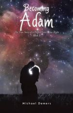 Becoming Adam : The True Story of a Perfect Love Gone Right Book 3 - Michael DeMers