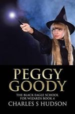 Peggy Goody : The Black Eagle School for Wizards Book 4 - Charles S Hudson