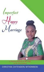Imperfect Happy Marriage : A Positive Outlook on Marriage in the 21st Century - Christina Chitenderu Mthombeni