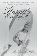 Happily Ever After : This Isn't the End, But the Greatest Beginning - Danielle Miller