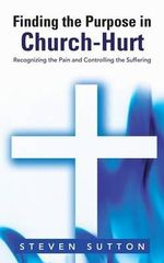 Finding the Purpose in Church-Hurt : Recognizing the Pain and Controlling the Suffering - Steven Sutton