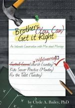 Brothers, (You Can) Get It Right : An Intimate Conversation with Men about Marriage - Clyde a Bailey Phd