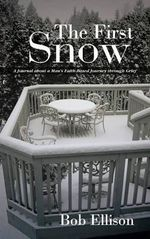 The First Snow : A Journal about a Man's Faith-Based Journey Through Grief - Bob Ellison