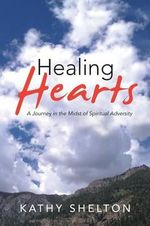Healing Hearts : A Journey in the Midst of Spiritual Adversity - Kathy Shelton