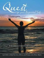 Quest for Your Empowered Self : Life Skills to Help You Live, Thrive, and Produce Like Never Before - Thomas Ventimiglia