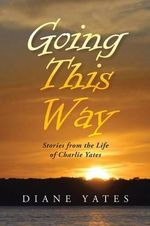 Going This Way : Stories from the Life of Charlie Yates - Diane Yates