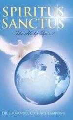 Spiritus Sanctus : The Holy Spirit - Dr Emmanuel Osei-Acheampong