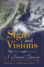 Signs and Visions - The Seen and Unseen : A Personal Testimony - Frank T Whitehurst I C
