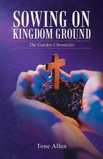 Sowing on Kingdom Ground : The Garden Chronicles - Tone Allen
