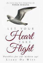 Let Your Heart Take Flight : Parables for Our Modern Age - Liane De Witt