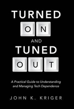 Turned on and Tuned Out : A Practical Guide to Understanding and Managing Tech Dependence - John K Kriger