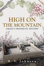 High on the Mountain : Israel's Prophetic History - B V Johnson