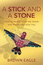 A Stick and a Stone : Healing Awaits from the Hands and Words That Hurt You - Brown Eagle