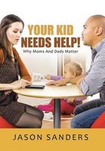 Your Kid Needs Help! : Why Moms and Dads Matter - Jason Sanders