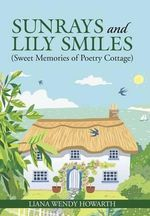 Sunrays and Lily Smiles : (Sweet Memories of Poetry Cottage) - Liana Wendy Howarth