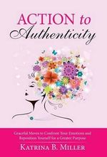 Action to Authenticity : Graceful Moves to Confront Your Emotions and Reposition Yourself for a Greater Purpose - Katrina B Miller