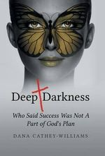 Deep Darkness : Who Said Success Was Not a Part of God's Plan - Dana Cathey-Williams