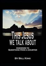 This Jesus We Talk about : Answers to Questions from a Doubter - Bill King