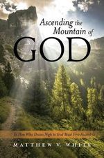 Ascending the Mountain of God : To Him Who Draws Nigh to God Must First Ascend - Matthew V White